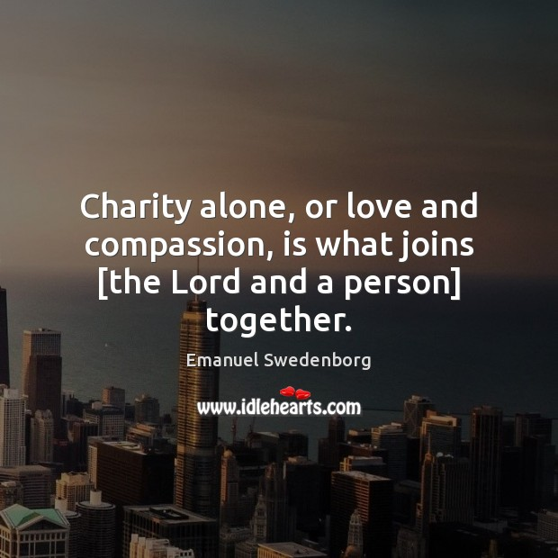 Charity alone, or love and compassion, is what joins [the Lord and a person] together. Emanuel Swedenborg Picture Quote