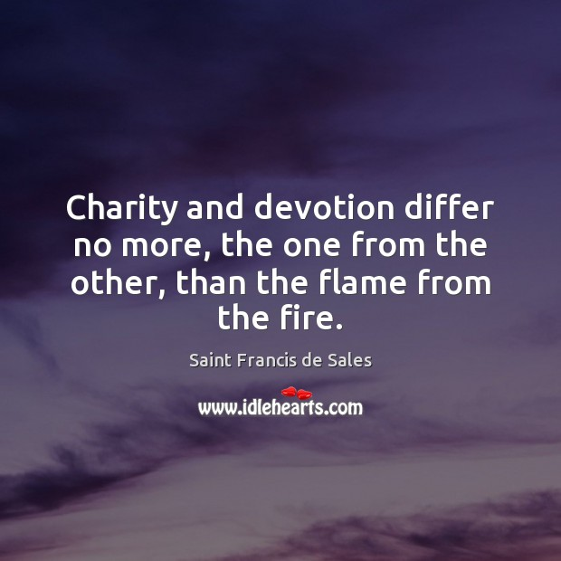 Charity and devotion differ no more, the one from the other, than the flame from the fire. Saint Francis de Sales Picture Quote
