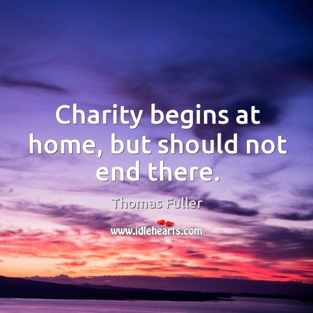 Charity begins at home, but should not end there. Thomas Fuller Picture Quote
