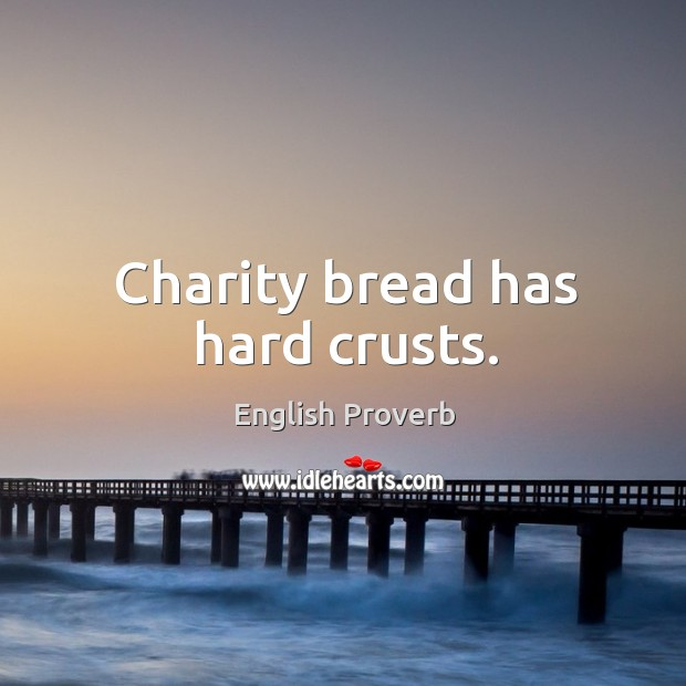Charity bread has hard crusts. English Proverbs Image