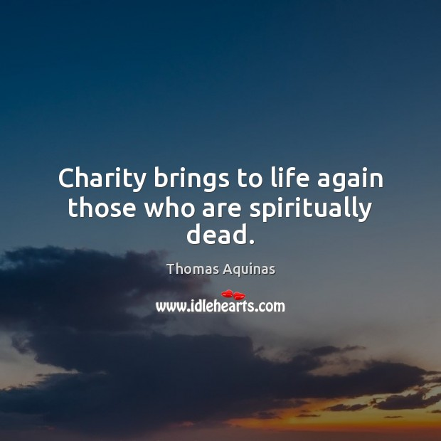 Charity brings to life again those who are spiritually dead. Thomas Aquinas Picture Quote
