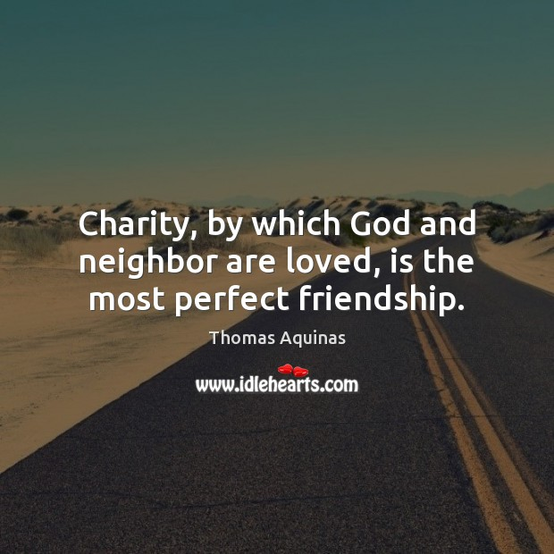 Image, Charity, by which God and neighbor are loved, is the most perfect friendship.