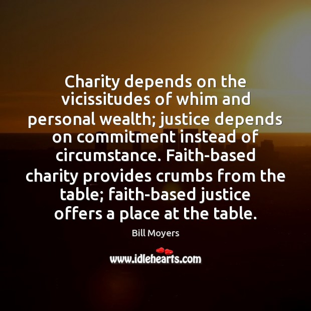 Charity depends on the vicissitudes of whim and personal wealth; justice depends Bill Moyers Picture Quote