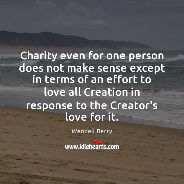 Charity even for one person does not make sense except in terms Wendell Berry Picture Quote