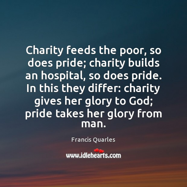 Charity feeds the poor, so does pride; charity builds an hospital, so Francis Quarles Picture Quote