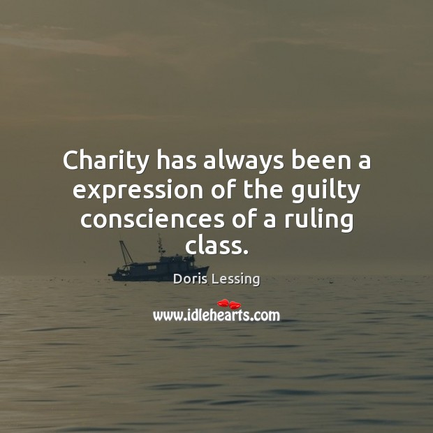 Charity has always been a expression of the guilty consciences of a ruling class. Doris Lessing Picture Quote