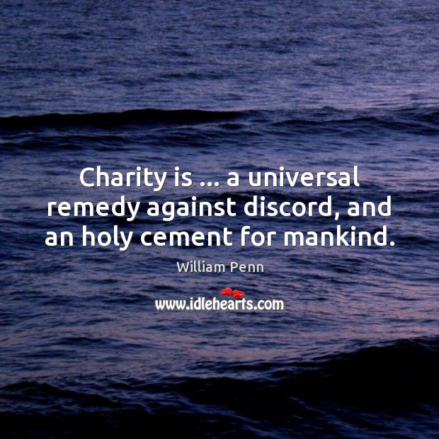 Charity is … a universal remedy against discord, and an holy cement for mankind. William Penn Picture Quote