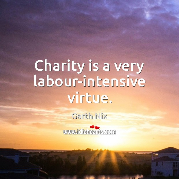 Charity is a very labour-intensive virtue. Charity Quotes Image