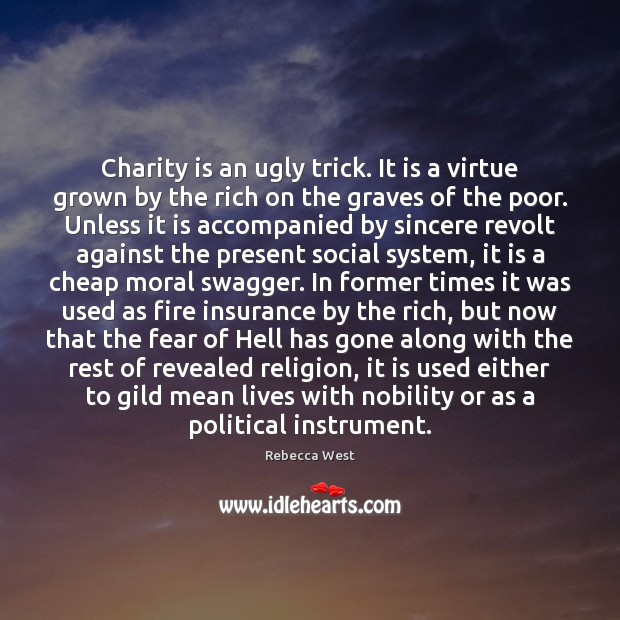 Charity is an ugly trick. It is a virtue grown by the Rebecca West Picture Quote