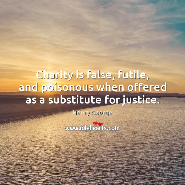 Charity is false, futile, and poisonous when offered as a substitute for justice. Henry George Picture Quote