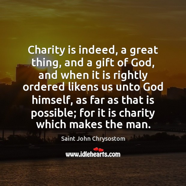 Charity is indeed, a great thing, and a gift of God, and Image