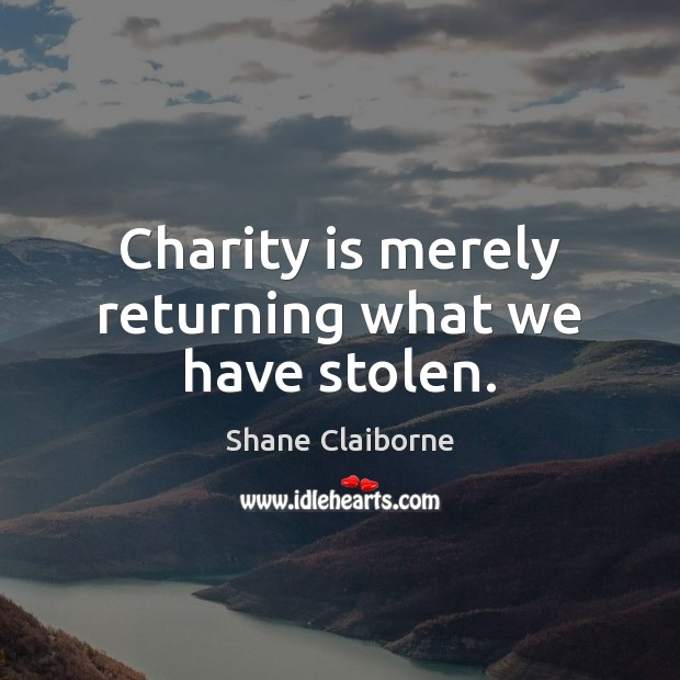 Charity is merely returning what we have stolen. Charity Quotes Image