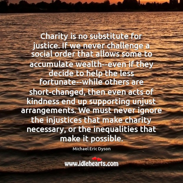 Charity is no substitute for justice. If we never challenge a social Charity Quotes Image