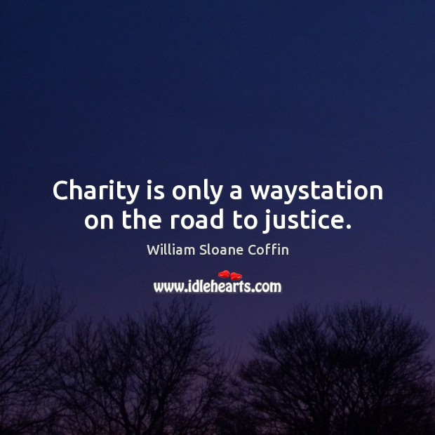 Charity is only a waystation on the road to justice. William Sloane Coffin Picture Quote