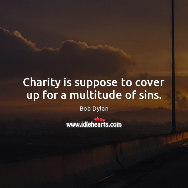 Charity is suppose to cover up for a multitude of sins. Bob Dylan Picture Quote