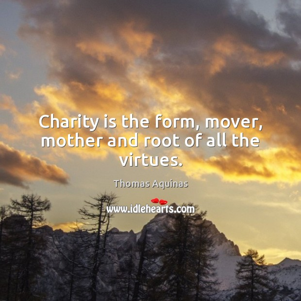 Charity is the form, mover, mother and root of all the virtues. Charity Quotes Image