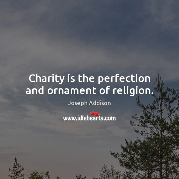 Charity is the perfection and ornament of religion. Joseph Addison Picture Quote