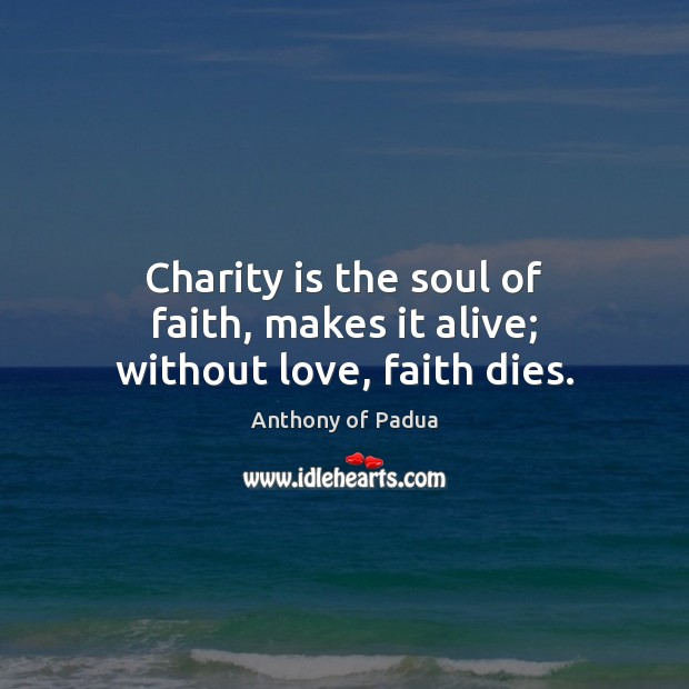 Charity is the soul of faith, makes it alive; without love, faith dies. Charity Quotes Image