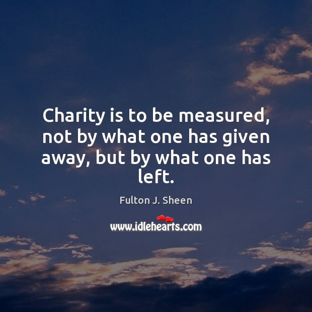 Charity is to be measured, not by what one has given away, but by what one has left. Charity Quotes Image