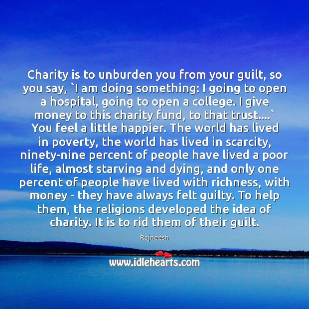 Charity is to unburden you from your guilt, so you say, `I Charity Quotes Image