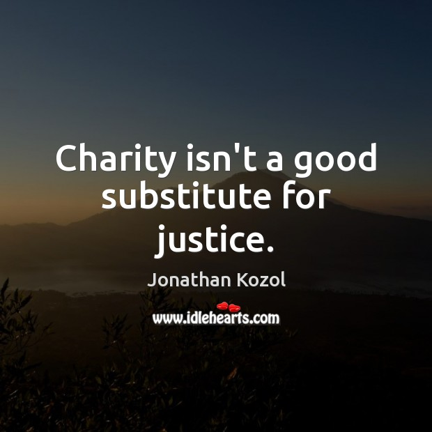 Charity isn't a good substitute for justice. Jonathan Kozol Picture Quote