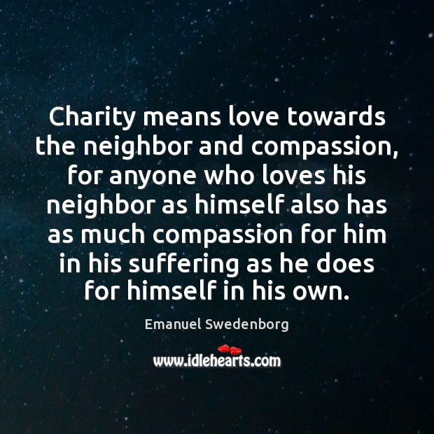 Charity means love towards the neighbor and compassion, for anyone who loves Emanuel Swedenborg Picture Quote