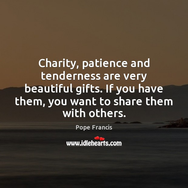 Charity, patience and tenderness are very beautiful gifts. If you have them, Image