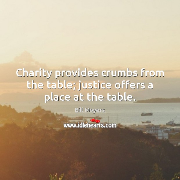Charity provides crumbs from the table; justice offers a place at the table. Bill Moyers Picture Quote