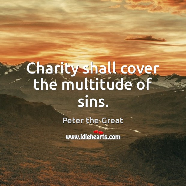 Charity shall cover the multitude of sins. Peter the Great Picture Quote