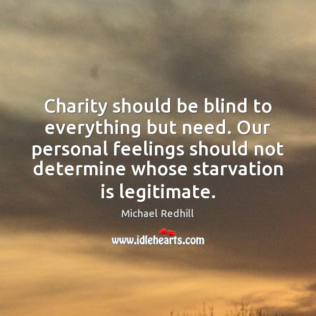 Image, Charity should be blind to everything but need. Our personal feelings should