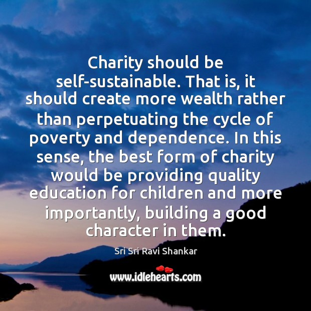 Charity should be self-sustainable. That is, it should create more wealth rather Good Character Quotes Image