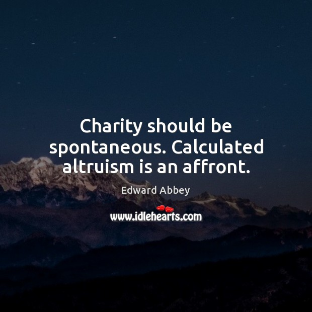 Charity should be spontaneous. Calculated altruism is an affront. Image