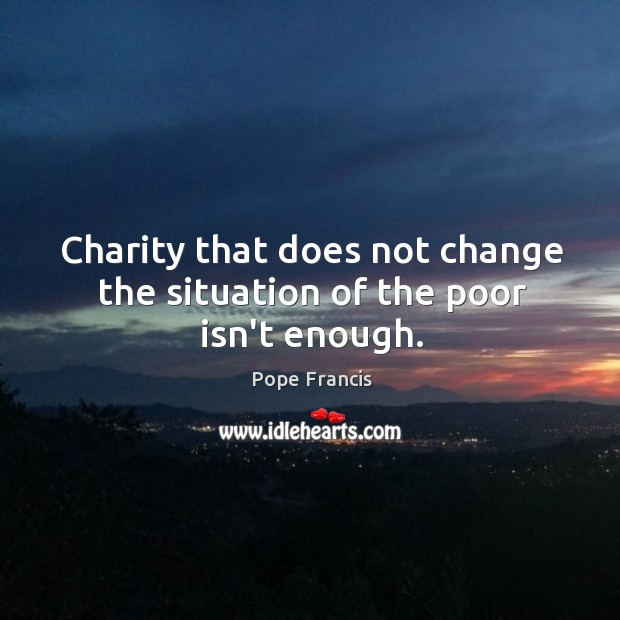 Charity that does not change the situation of the poor isn't enough. Image