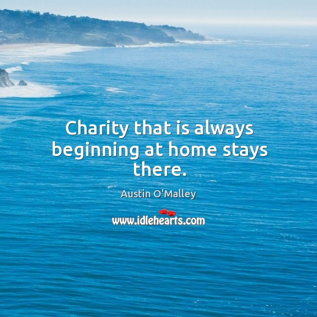 Charity that is always beginning at home stays there. Image