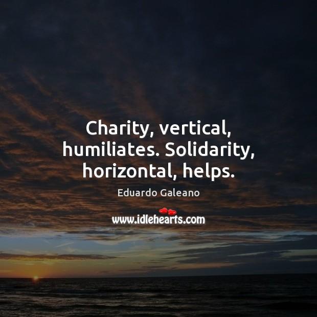Charity, vertical, humiliates. Solidarity, horizontal, helps. Eduardo Galeano Picture Quote