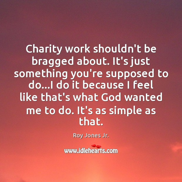 Charity work shouldn't be bragged about. It's just something you're supposed to Image