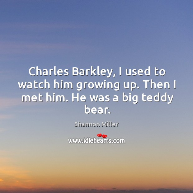 Charles barkley, I used to watch him growing up. Then I met him. He was a big teddy bear. Shannon Miller Picture Quote