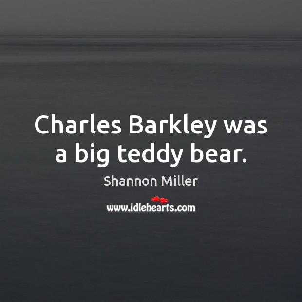 Charles Barkley was a big teddy bear. Shannon Miller Picture Quote