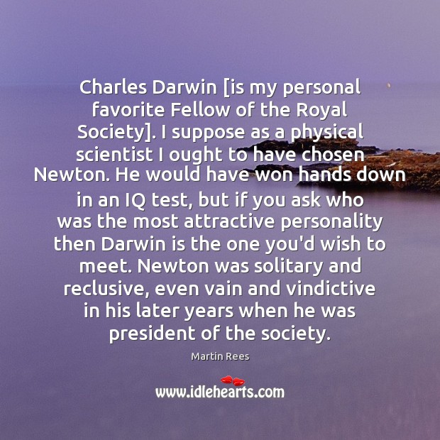 Charles Darwin [is my personal favorite Fellow of the Royal Society]. I Martin Rees Picture Quote