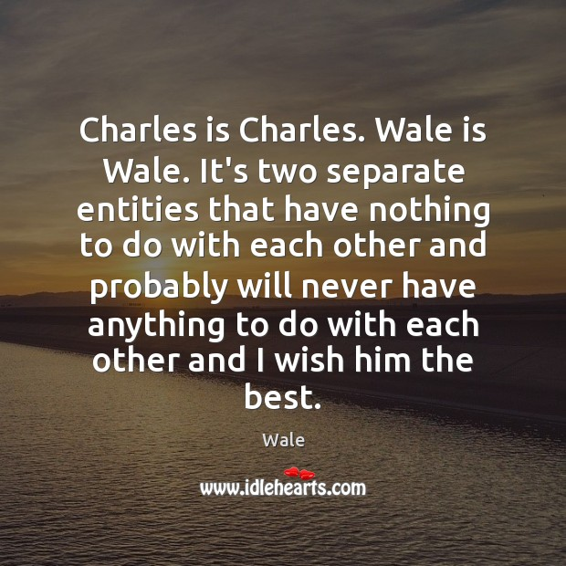 Charles is Charles. Wale is Wale. It's two separate entities that have Image