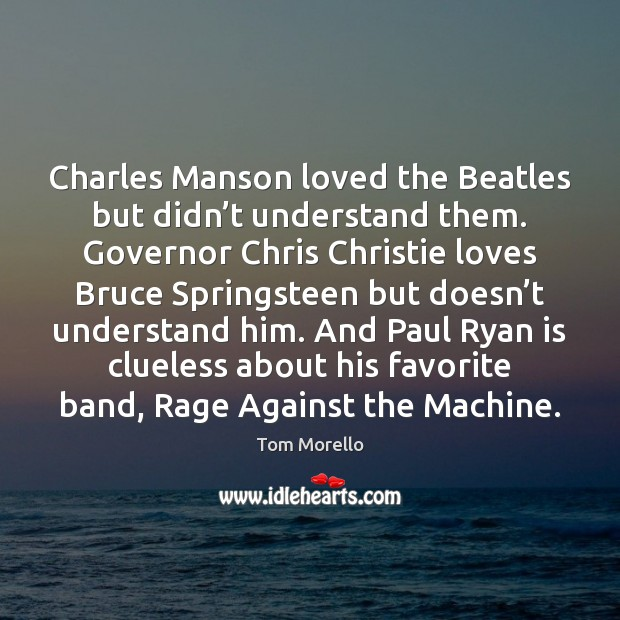 Charles Manson loved the Beatles but didn't understand them. Governor Chris Tom Morello Picture Quote