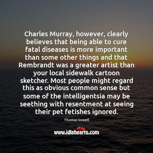 Charles Murray, however, clearly believes that being able to cure fatal diseases Thomas Sowell Picture Quote