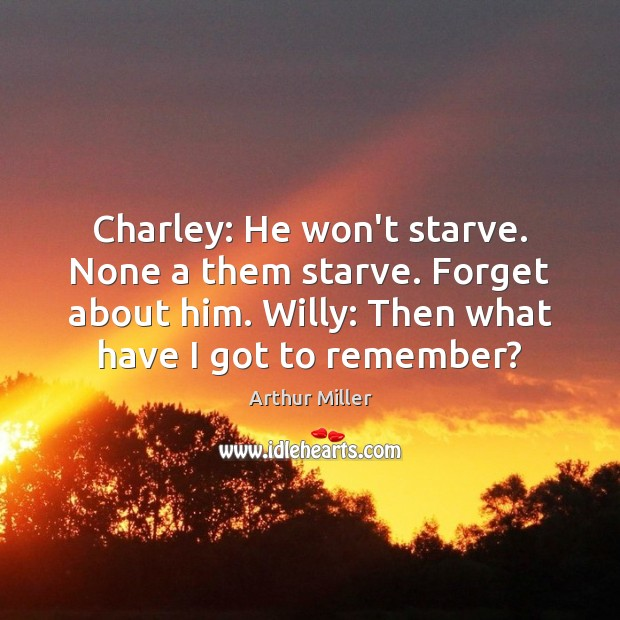 Image, Charley: He won't starve. None a them starve. Forget about him. Willy: