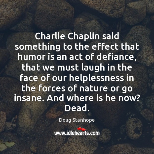 Charlie Chaplin said something to the effect that humor is an act Image