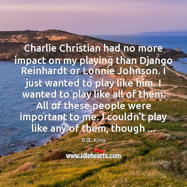Charlie Christian had no more impact on my playing than Django Reinhardt B.B. King Picture Quote