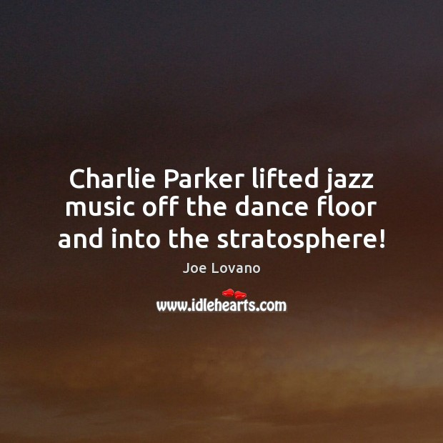 Charlie Parker lifted jazz music off the dance floor and into the stratosphere! Joe Lovano Picture Quote