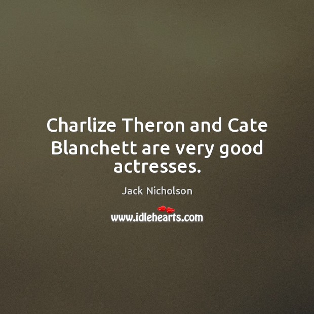 Charlize Theron and Cate Blanchett are very good actresses. Jack Nicholson Picture Quote