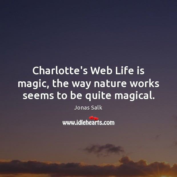 Charlotte's Web Life is magic, the way nature works seems to be quite magical. Image