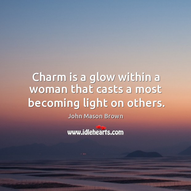 Charm is a glow within a woman that casts a most becoming light on others. John Mason Brown Picture Quote