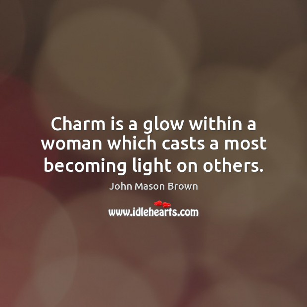 Charm is a glow within a woman which casts a most becoming light on others. John Mason Brown Picture Quote